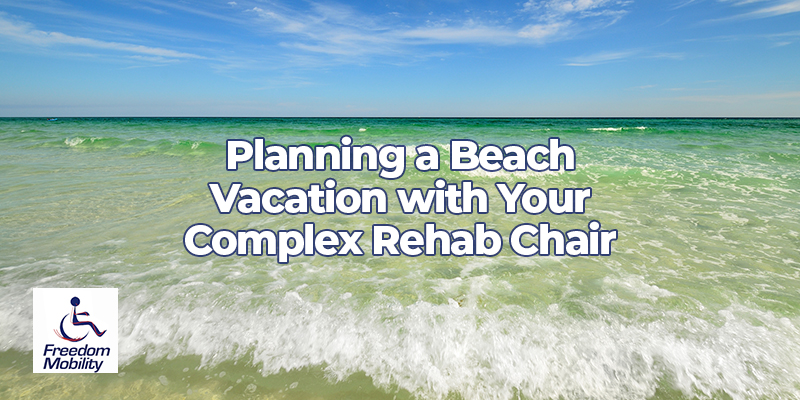 Planning a Beach Vacation with Your Complex Rehab Chair